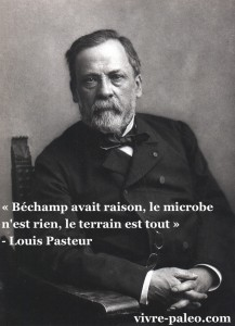 «Béchamp avait raison, le microbe n'est rien, le terrain est tout» - Louis Pasteur